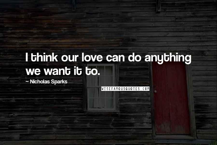 Nicholas Sparks quotes: I think our love can do anything we want it to.