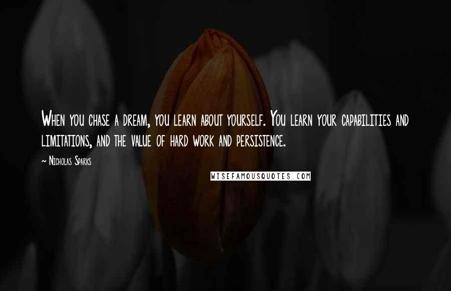 Nicholas Sparks quotes: When you chase a dream, you learn about yourself. You learn your capabilities and limitations, and the value of hard work and persistence.