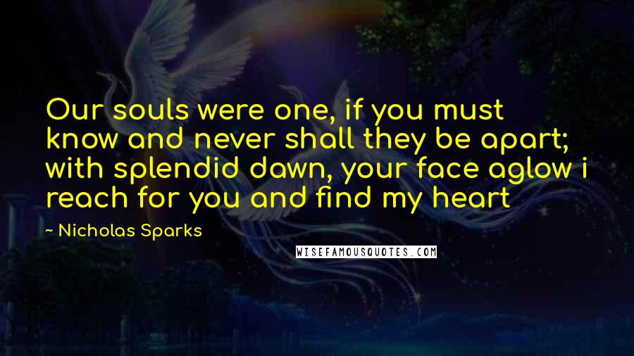 Nicholas Sparks quotes: Our souls were one, if you must know and never shall they be apart; with splendid dawn, your face aglow i reach for you and find my heart