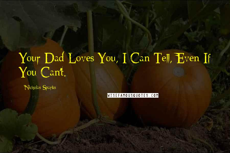 Nicholas Sparks quotes: Your Dad Loves You, I Can Tell, Even If You Can't.