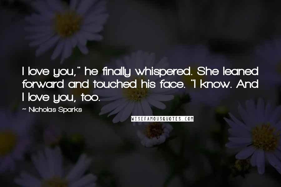 "Nicholas Sparks quotes: I love you,"" he finally whispered. She leaned forward and touched his face. ""I know. And I love you, too."
