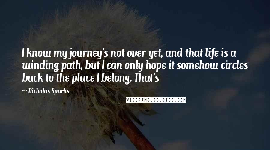 Nicholas Sparks quotes: I know my journey's not over yet, and that life is a winding path, but I can only hope it somehow circles back to the place I belong. That's