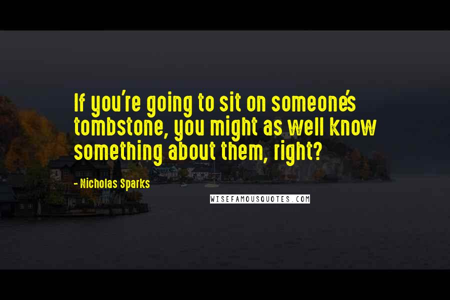 Nicholas Sparks quotes: If you're going to sit on someone's tombstone, you might as well know something about them, right?