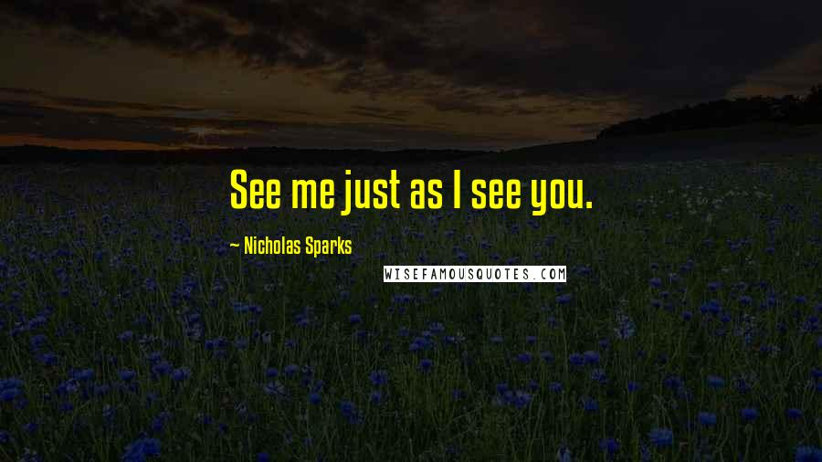 Nicholas Sparks quotes: See me just as I see you.