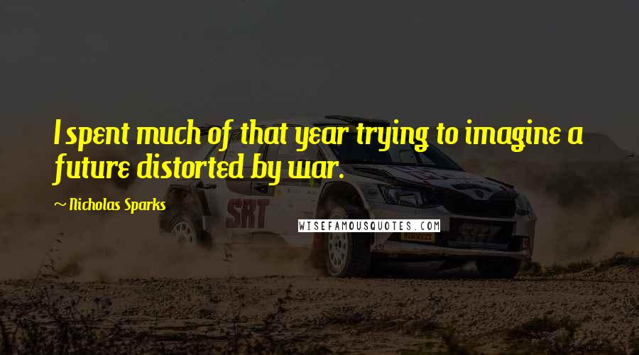 Nicholas Sparks quotes: I spent much of that year trying to imagine a future distorted by war.