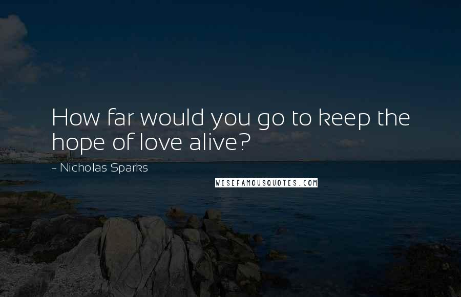 Nicholas Sparks quotes: How far would you go to keep the hope of love alive?