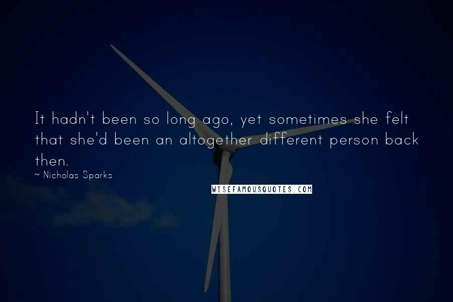 Nicholas Sparks quotes: It hadn't been so long ago, yet sometimes she felt that she'd been an altogether different person back then.