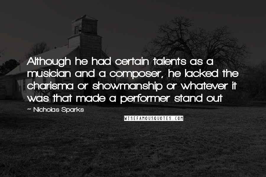 Nicholas Sparks quotes: Although he had certain talents as a musician and a composer, he lacked the charisma or showmanship or whatever it was that made a performer stand out