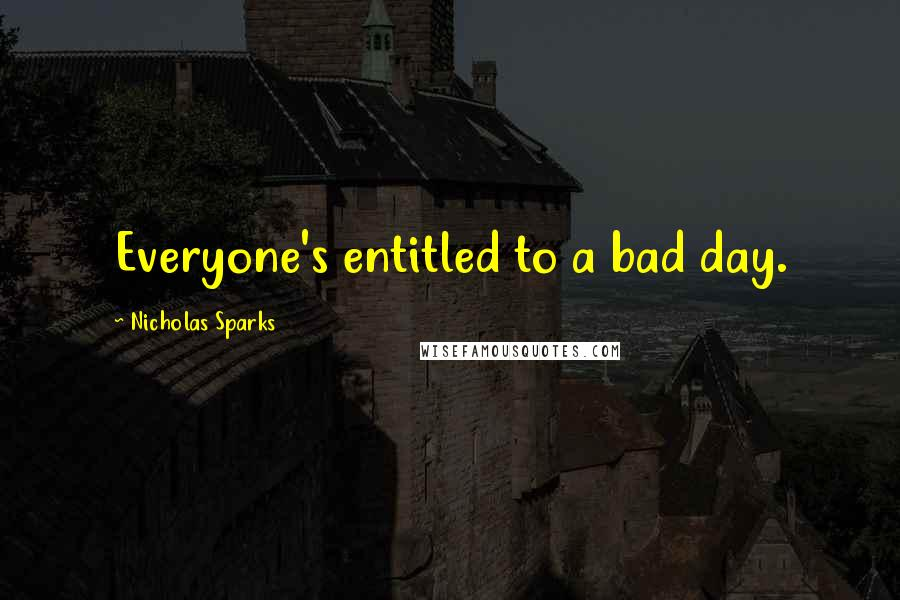 Nicholas Sparks quotes: Everyone's entitled to a bad day.