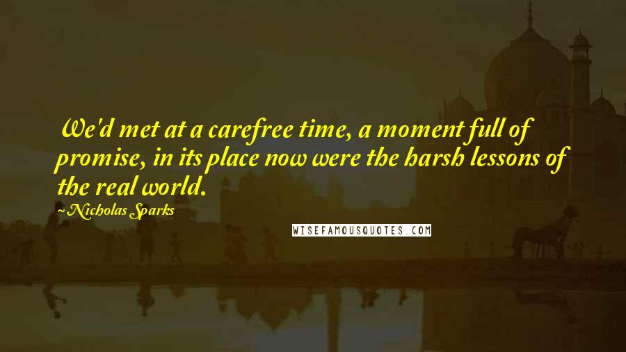 Nicholas Sparks quotes: We'd met at a carefree time, a moment full of promise, in its place now were the harsh lessons of the real world.
