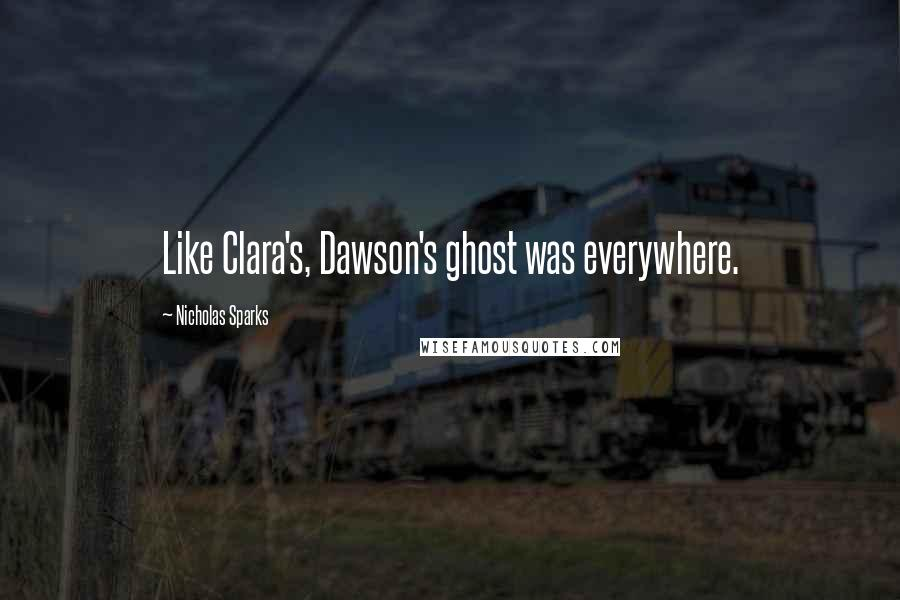 Nicholas Sparks quotes: Like Clara's, Dawson's ghost was everywhere.