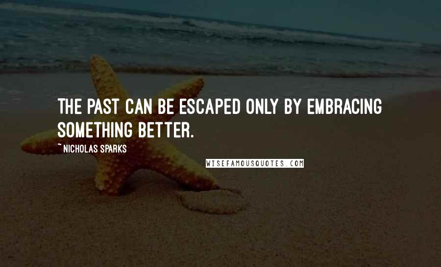 Nicholas Sparks quotes: The past can be escaped only by embracing something better.
