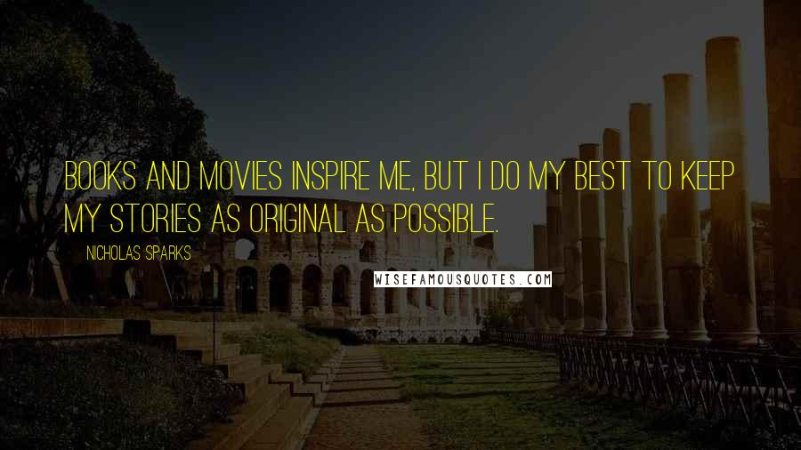 Nicholas Sparks quotes: Books and movies inspire me, but I do my best to keep my stories as original as possible.