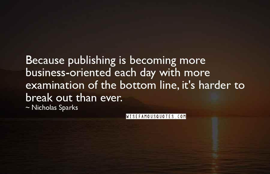 Nicholas Sparks quotes: Because publishing is becoming more business-oriented each day with more examination of the bottom line, it's harder to break out than ever.