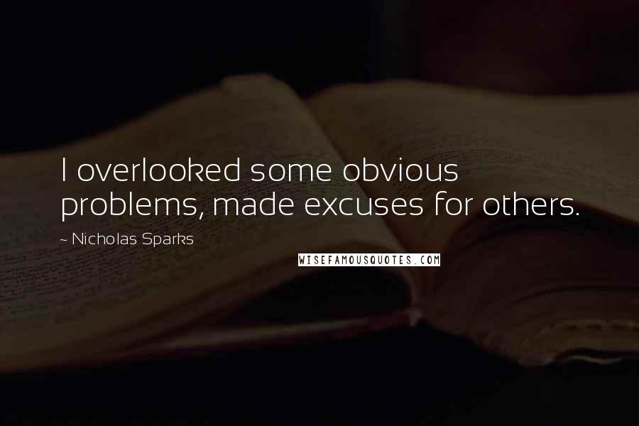 Nicholas Sparks quotes: I overlooked some obvious problems, made excuses for others.