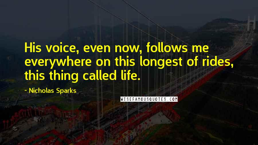 Nicholas Sparks quotes: His voice, even now, follows me everywhere on this longest of rides, this thing called life.