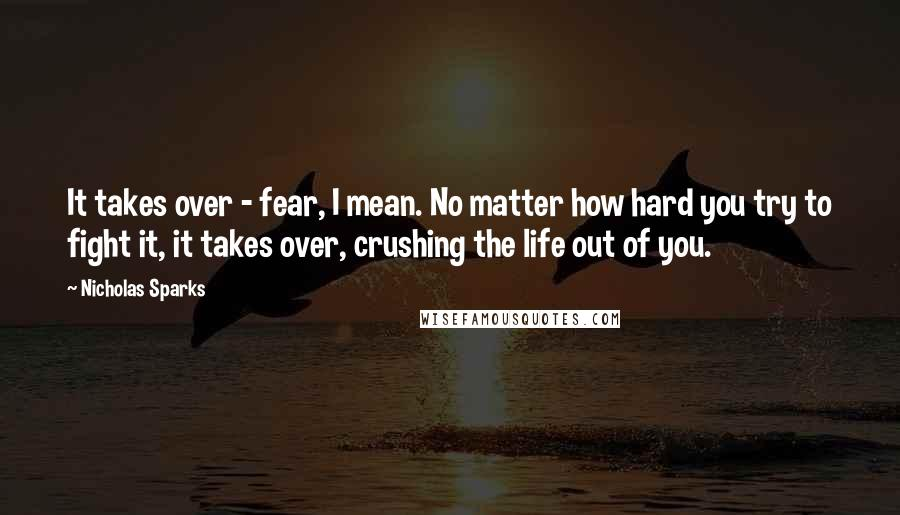 Nicholas Sparks quotes: It takes over - fear, I mean. No matter how hard you try to fight it, it takes over, crushing the life out of you.