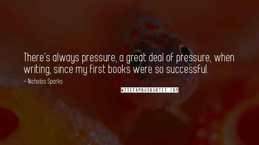 Nicholas Sparks quotes: There's always pressure, a great deal of pressure, when writing, since my first books were so successful.