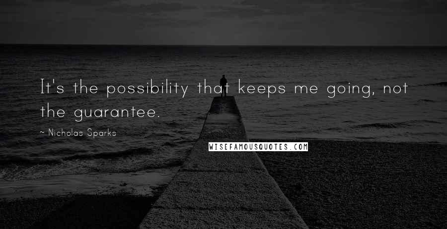 Nicholas Sparks quotes: It's the possibility that keeps me going, not the guarantee.