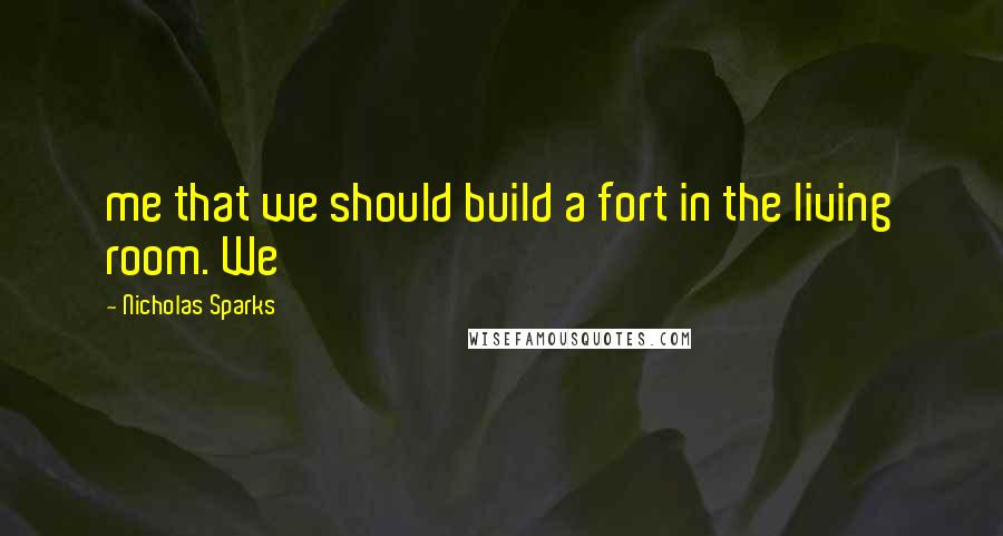 Nicholas Sparks quotes: me that we should build a fort in the living room. We