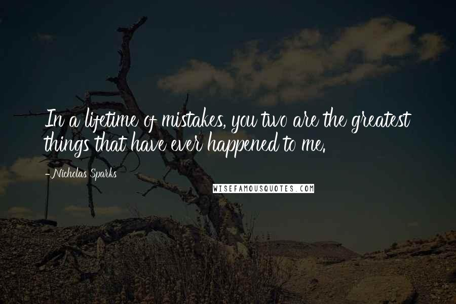 Nicholas Sparks quotes: In a lifetime of mistakes, you two are the greatest things that have ever happened to me.