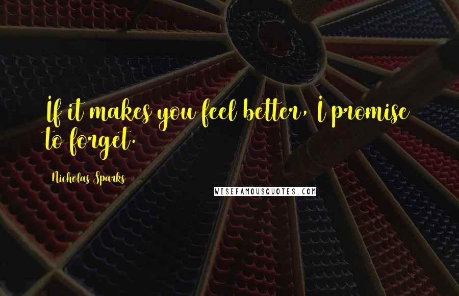Nicholas Sparks quotes: If it makes you feel better, I promise to forget.