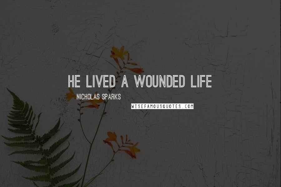 Nicholas Sparks quotes: He lived a wounded life