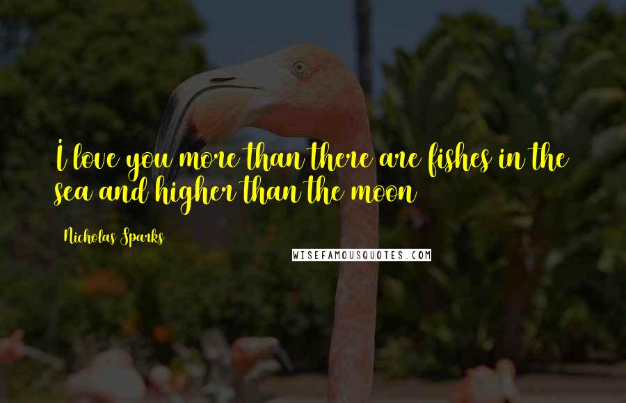 Nicholas Sparks quotes: I love you more than there are fishes in the sea and higher than the moon