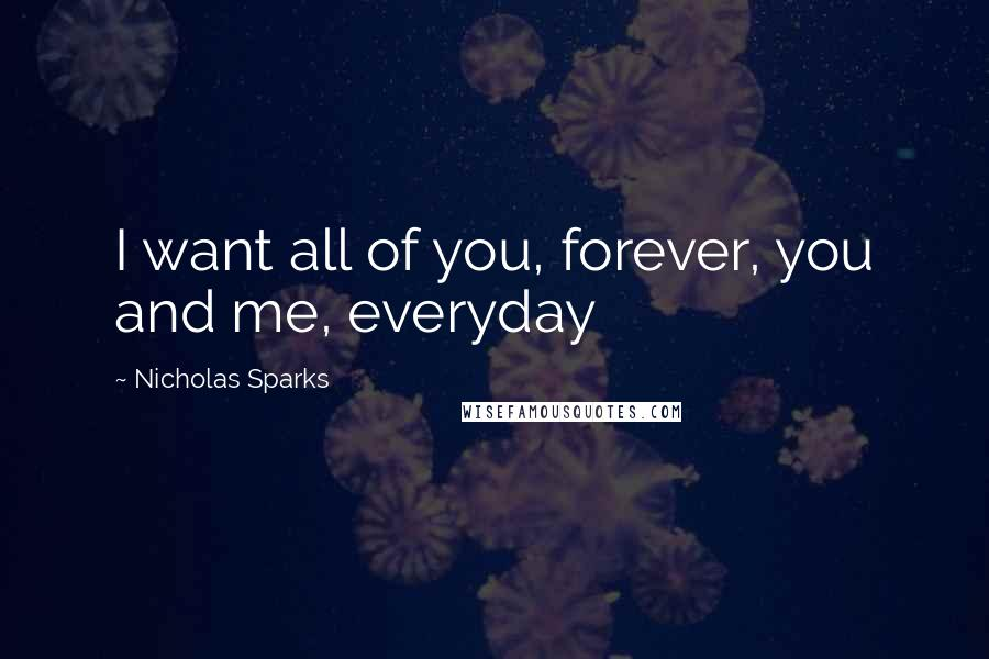 Nicholas Sparks quotes: I want all of you, forever, you and me, everyday