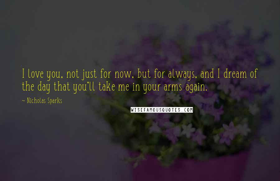 Nicholas Sparks quotes: I love you, not just for now, but for always, and I dream of the day that you'll take me in your arms again.