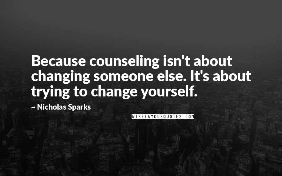 Nicholas Sparks quotes: Because counseling isn't about changing someone else. It's about trying to change yourself.