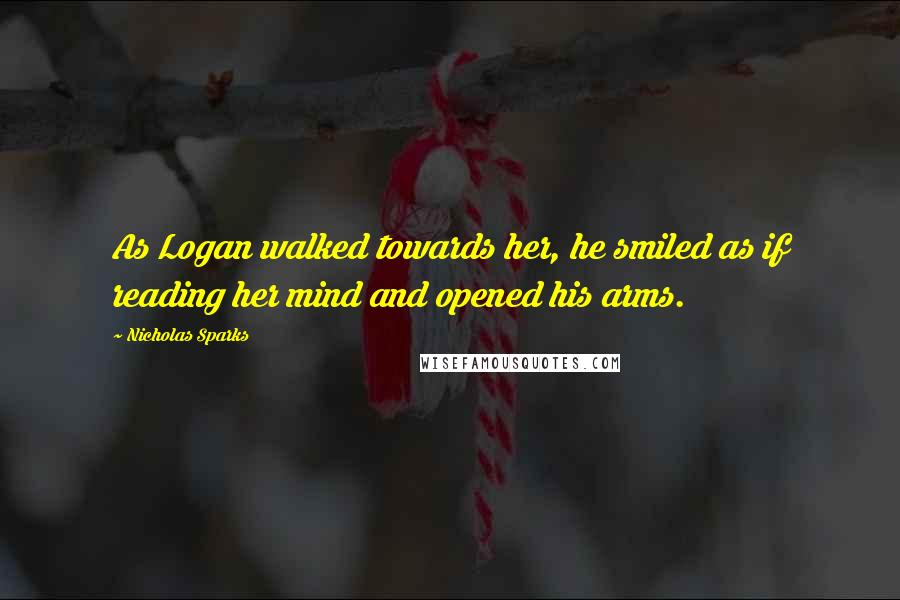 Nicholas Sparks quotes: As Logan walked towards her, he smiled as if reading her mind and opened his arms.
