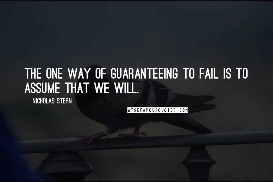 Nicholas Stern quotes: The one way of guaranteeing to fail is to assume that we will.