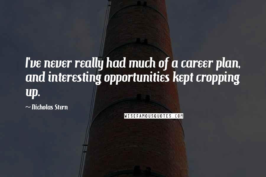 Nicholas Stern quotes: I've never really had much of a career plan, and interesting opportunities kept cropping up.