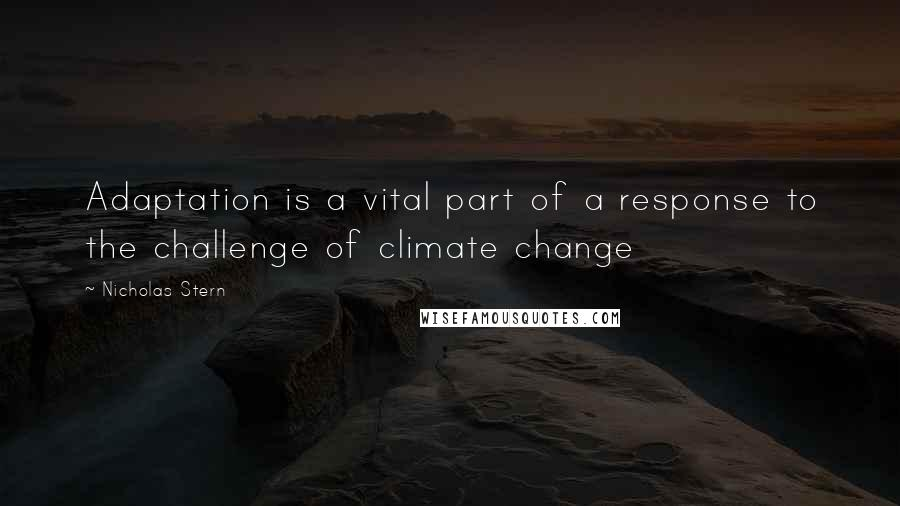 Nicholas Stern quotes: Adaptation is a vital part of a response to the challenge of climate change