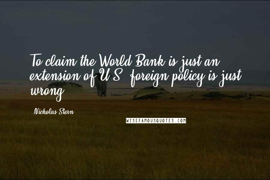 Nicholas Stern quotes: To claim the World Bank is just an extension of U.S. foreign policy is just wrong.