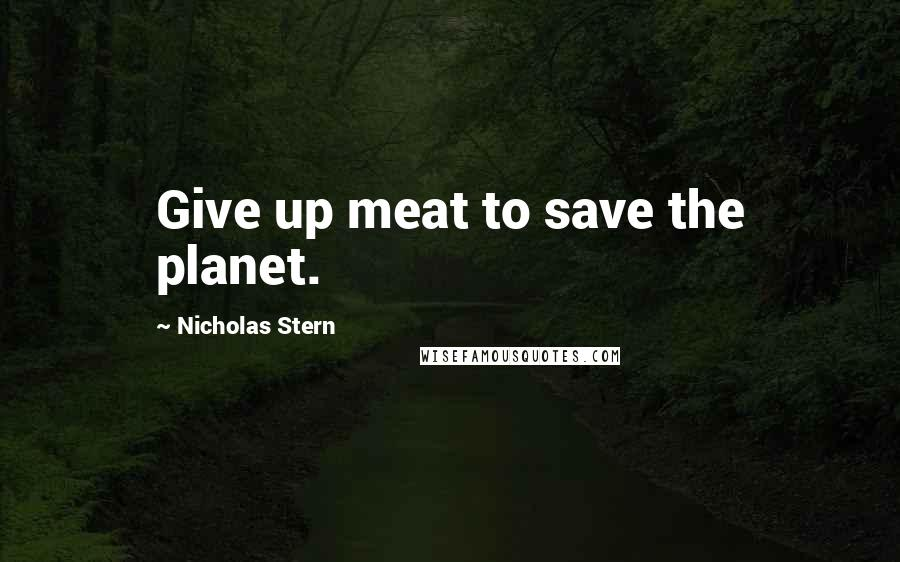 Nicholas Stern quotes: Give up meat to save the planet.