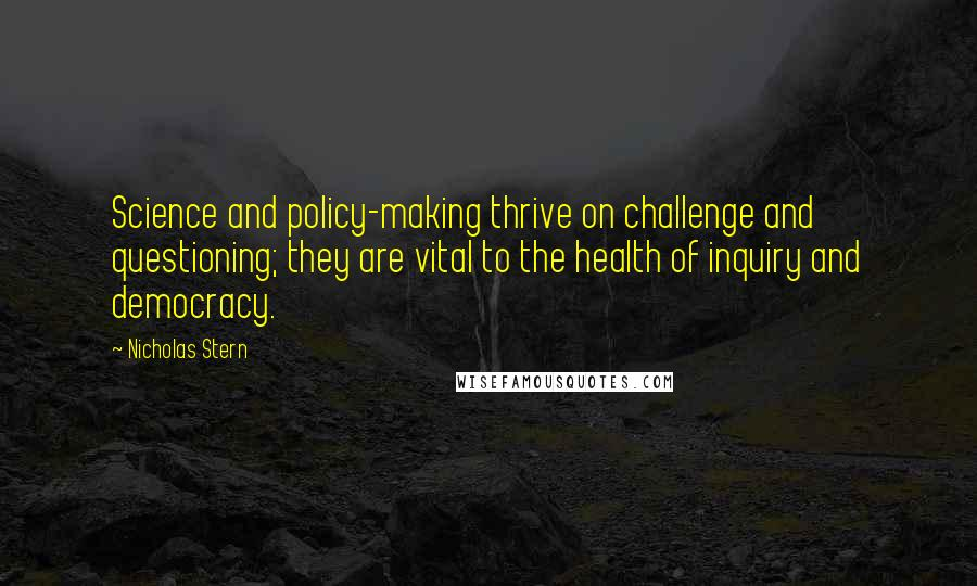 Nicholas Stern quotes: Science and policy-making thrive on challenge and questioning; they are vital to the health of inquiry and democracy.