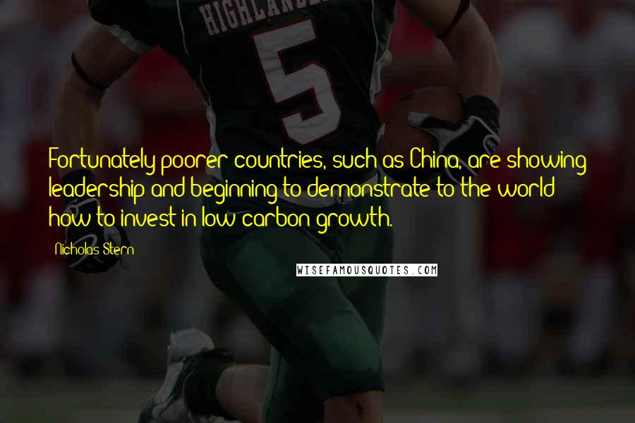 Nicholas Stern quotes: Fortunately poorer countries, such as China, are showing leadership and beginning to demonstrate to the world how to invest in low-carbon growth.