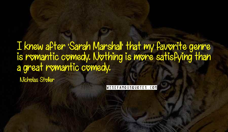 Nicholas Stoller quotes: I knew after 'Sarah Marshall' that my favorite genre is romantic comedy. Nothing is more satisfying than a great romantic comedy.