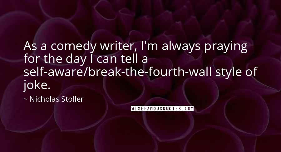 Nicholas Stoller quotes: As a comedy writer, I'm always praying for the day I can tell a self-aware/break-the-fourth-wall style of joke.