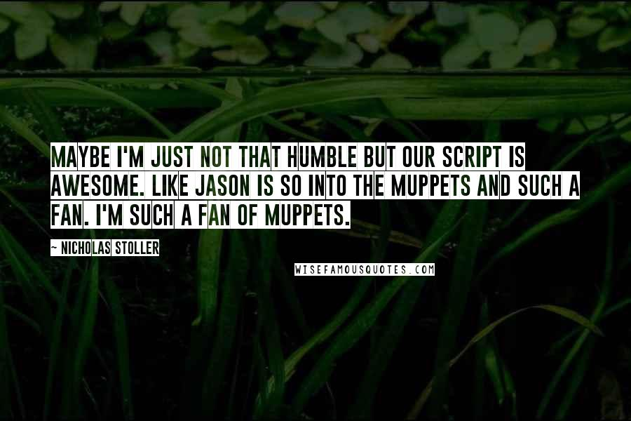 Nicholas Stoller quotes: Maybe I'm just not that humble but our script is awesome. Like Jason is so into the Muppets and such a fan. I'm such a fan of Muppets.