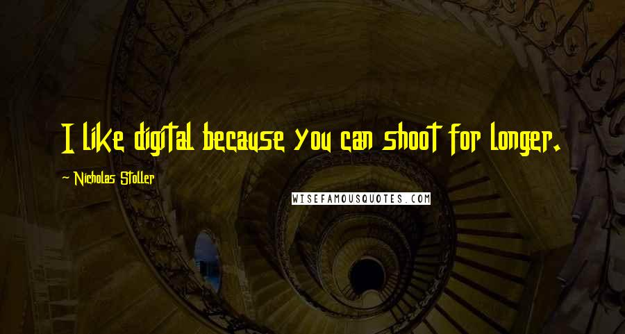 Nicholas Stoller quotes: I like digital because you can shoot for longer.