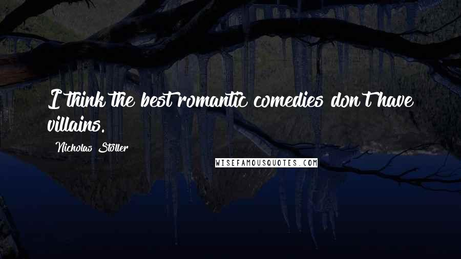 Nicholas Stoller quotes: I think the best romantic comedies don't have villains.