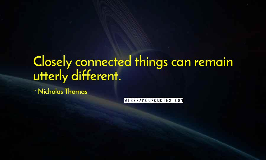 Nicholas Thomas quotes: Closely connected things can remain utterly different.