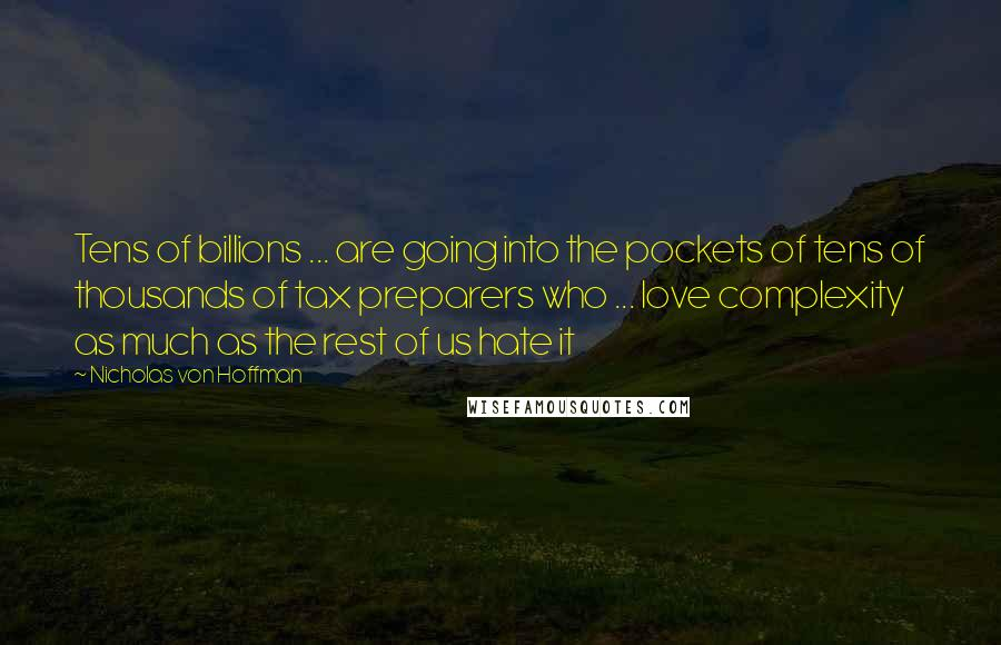 Nicholas Von Hoffman quotes: Tens of billions ... are going into the pockets of tens of thousands of tax preparers who ... love complexity as much as the rest of us hate it