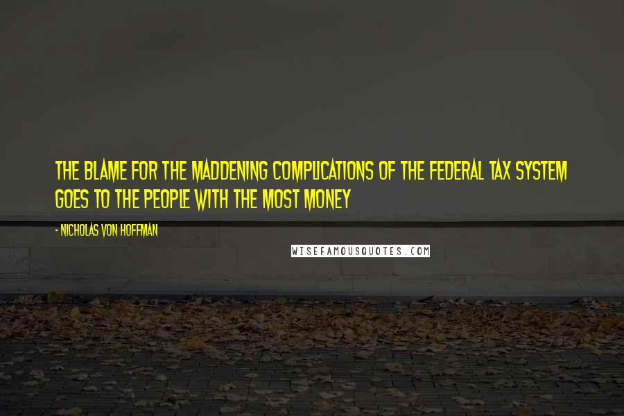 Nicholas Von Hoffman quotes: The blame for the maddening complications of the federal tax system goes to the people with the most money
