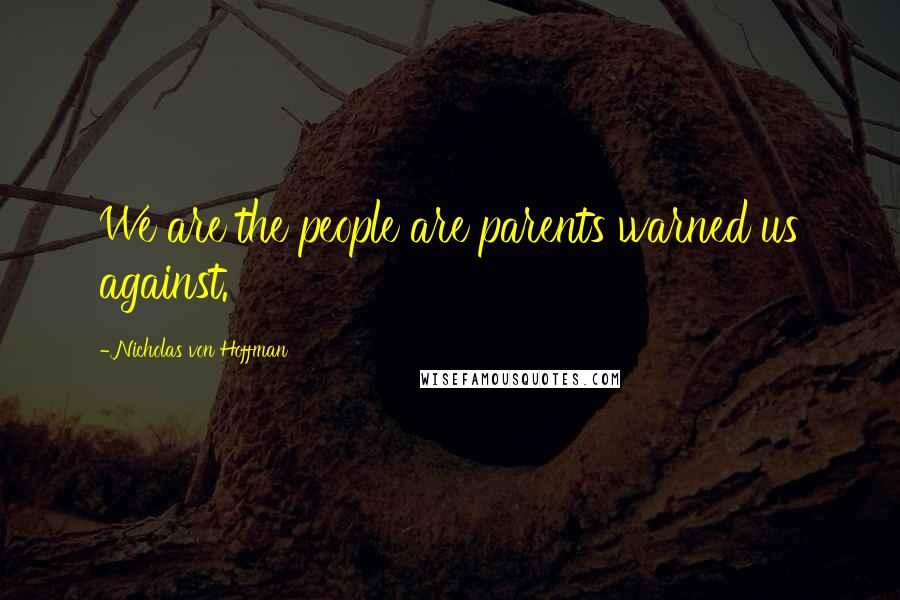 Nicholas Von Hoffman quotes: We are the people are parents warned us against.