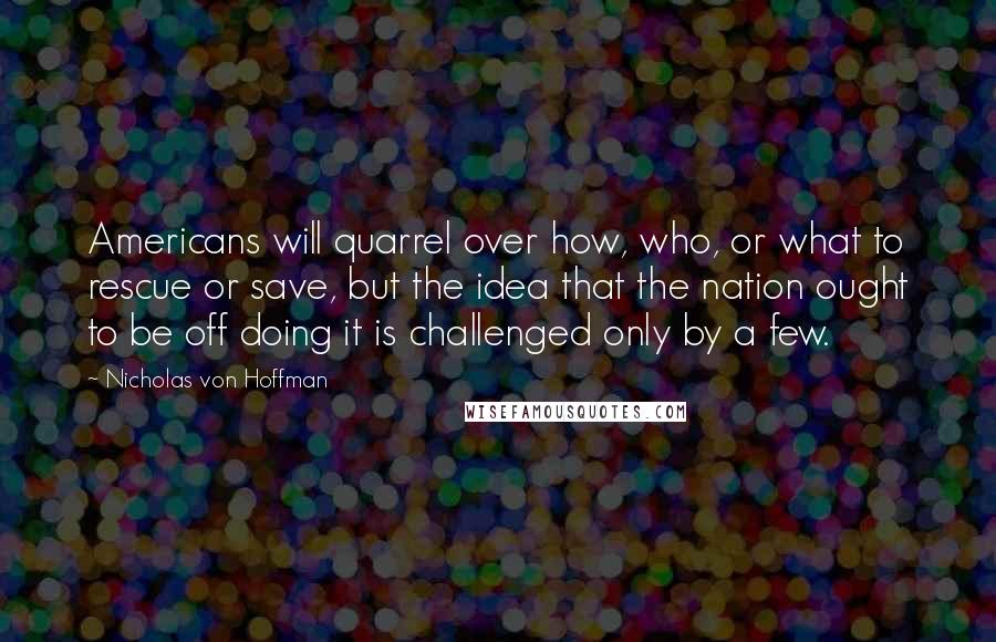 Nicholas Von Hoffman quotes: Americans will quarrel over how, who, or what to rescue or save, but the idea that the nation ought to be off doing it is challenged only by a few.