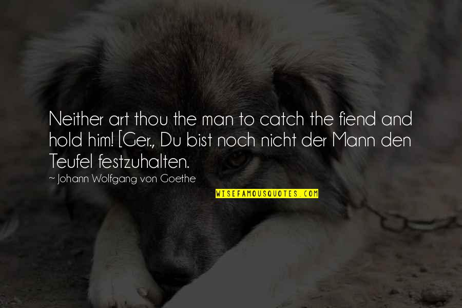 Nicht Quotes By Johann Wolfgang Von Goethe: Neither art thou the man to catch the